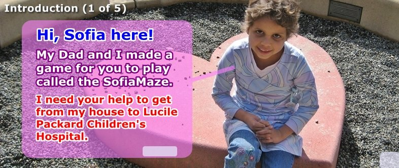 Hi, Sofia here! Help me get through the maze from my house to Lucile Packard Children's Hospital.
